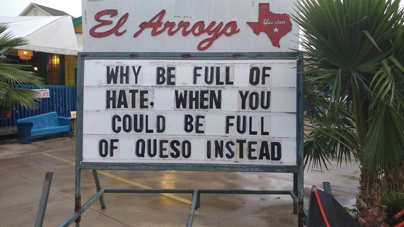 Font - El Arroya Uustin WHY BE FULL OF HATE. WHEN YOU COULD BE FULL OF QUESO INSTEAD