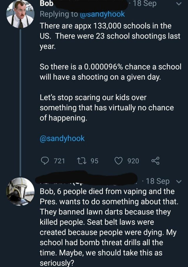 Text - Text - 18 Sep Bob Replying to (wsandyhook There are appx 133,000 schools in the US. There were 23 school shootings last year. So there is a 0.000096% chance a school will have a shooting on a given day. Let's stop scaring our kids over something that has virtually no chance of happening. @sandyhook 721 95 920 18 Sep Bob, 6 people died from vaping and the Pres. wants to do something about that. They banned lawn darts because they killed people. Seat belt laws were created because people we