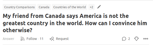 Text - Country Comparisons Canada Countries of the World +2 My friend from Canada says America is not the greatest country in the world. How can I convince him otherwise? O 2 Answer Follow 11 Request o0o