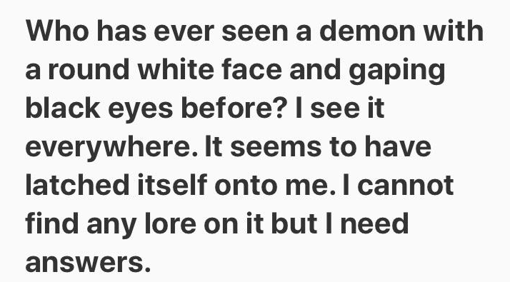 Text - Who has ever seen a demon with a round white face and gaping black eyes before? I see it everywhere. It seems to have latched itself onto me. I cannot find any lore on it but I need answers.