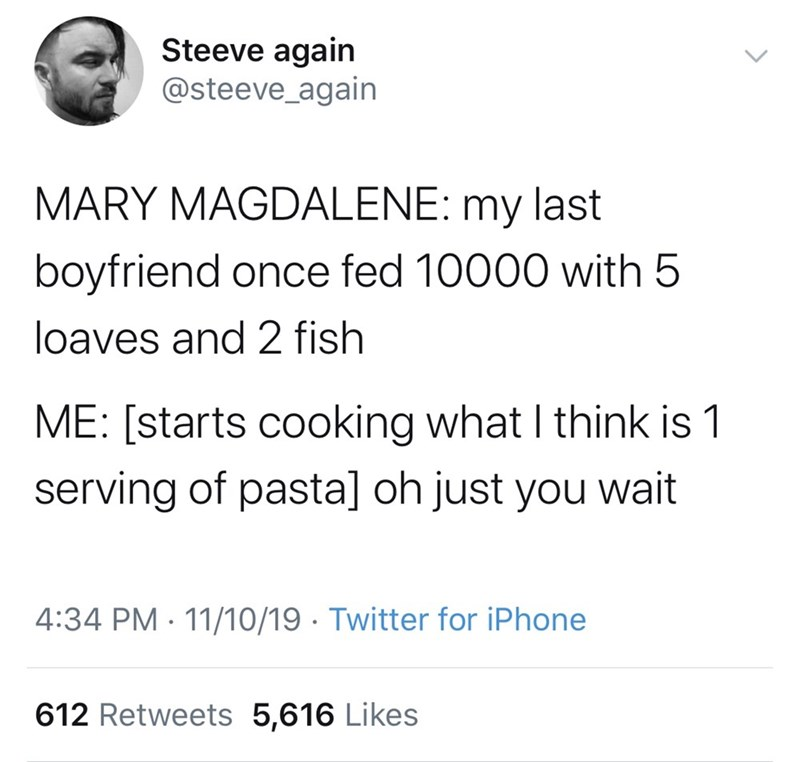 Text - Steeve again @steeve_again MARY MAGDALENE: my last boyfriend once fed 10000 with 5 loaves and 2 fish ME: [starts cooking what I think is 1 serving of pasta] oh just you wait 4:34 PM 11/10/19 Twitter for iPhone 612 Retweets 5,616 Likes