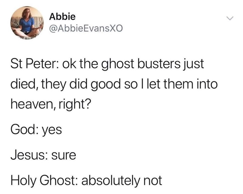 Text - Abbie @AbbieEvansXO St Peter: ok the ghost busters just died, they did good so Il let them into heaven, right? God: yes Jesus: sure Holy Ghost: absolutely not