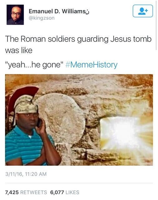 "Text - Emanuel D. Williams @kingzson The Roman soldiers guarding Jesus tomb was like ""yeah...he gone"" #MemeHistory 3/11/16, 11:20 AM 7,425 RETWEETS 6,077 LIKES"