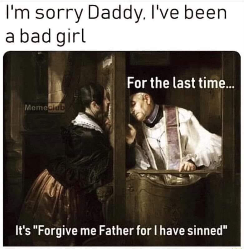 "Text - I'm sorry Daddy. I've been a bad girl For the last time.. Memeciub It's ""Forgive me Father for I have sinned"""