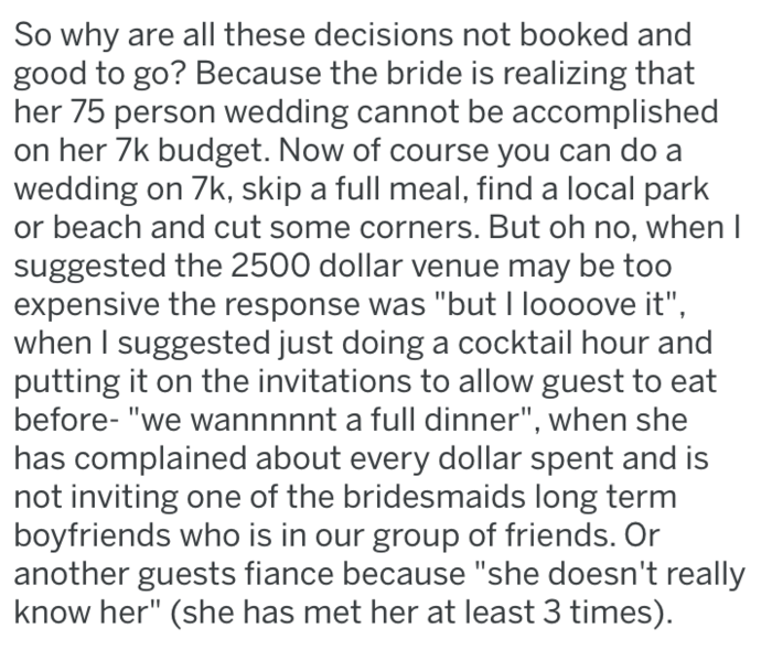 """Text - So why are all these decisions not booked and good to go? Because the bride is realizing that her 75 person we dding cannot be accomplished on her 7k budget. Now of course you can do a wedding on 7k, skip a full meal, find a local park or beach and cut some corners. But oh no, when I suggested the 2500 dollar venue may be too expensive the response was """"but I loooove it"""" when I suggested just doing a cocktail hour and putting it on the invitations to allow guest to eat before- """"we wannnnn"""