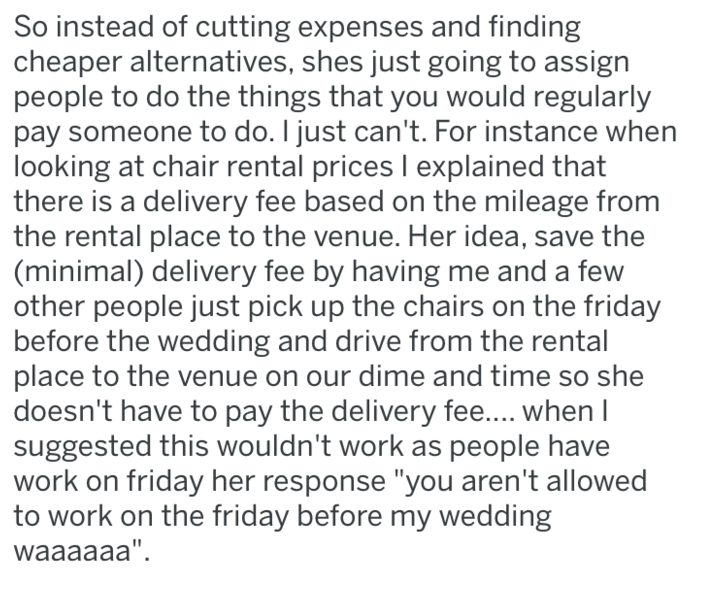 Text - So instead of cutting expenses and finding cheaper alternatives, shes just going to assign people to do the things that you would regularly pay someone to do. I just can't. For instance when looking at chair rental prices I explained that there is a delivery fee based on the mileage from the rental place to the venue. Her idea, save the (minimal) delivery fee by having me and a few other people just pick up the chairs on the friday before the wedding and drive from the rental place to the