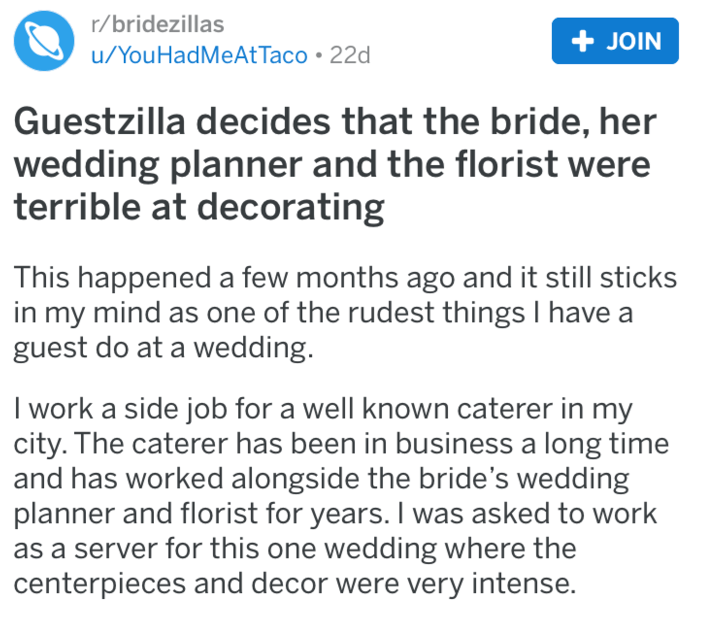 Text - r/bridezillas + JOIN u/YouHadMeAtTaco 22d Guestzilla decides that the bride, her wedding planner and the florist were terrible at decorating This happened a few months ago and it still sticks in my mind as one of the rudest things I have a guest do at a wedding. I work a side job for a well known caterer in my city. The caterer has been in business a long time and has worked alongside the bride's wedding planner and florist for years. I was asked to work as a server for this one wedding w
