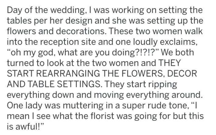 """Text - Day of the wedding, I was working on setting the tables per her design and she was setting up the flowers and decorations. These two women walk into the reception site and one loudly exclaims, """"oh my god, what are you doing?!?!?"""" We both turned to look at the two women and THEY START REARRANGING THE FLOWERS, DECOR AND TABLE SETTINGS. They start ripping everything down and moving everything around. One lady was muttering in a super rude tone, """"I mean I see what the florist was going for bu"""
