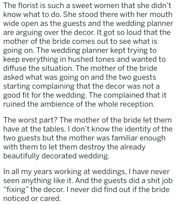 Text - The florist is such a sweet women that she didn't know what to do. She stood there with her mouth wide open as the guests and the wedding planner are arguing over the decor. It got so loud that the mother of the bride comes out to see what is going on. The wedding planner kept trying to keep everything in hushed tones and wanted to diffuse the situation. The mother of the bride asked what was going on and the two guests starting complaining that the decor was not a good fit for the weddin