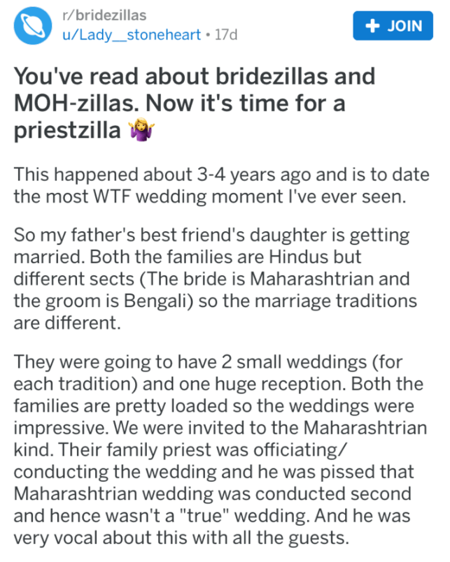 Text - r/bridezillas +JOIN u/Lady_stoneheart 17d You've read about bridezillas and MOH-zillas. Now it's time for a priestzilla This happened about 3-4 years ago and is to date the most WTF wedding moment I've ever seen. So my father's best friend's daughter is getting married. Both the families are Hindus but different sects (The bride is Maharashtrian and the groom is Bengali) so the marriage traditions are different. They were going to have 2 small weddings (for each tradition) and one huge re
