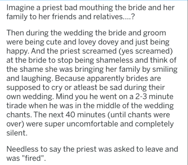 Text - Imagine a priest bad mouthing the bride and her family to her friends and relatives....? Then during the wedding the bride and groom being cute and lovey dovey and just being happy. And the priest screamed (yes screamed) at the bride to stop being shameless and think of hame she was bringing her family by smiling and laughing. Because apparently brides are supposed to cry or atleast be sad during their own wedding. Mind you he went on a 2-3 minute tirade when he was in the middle of the w