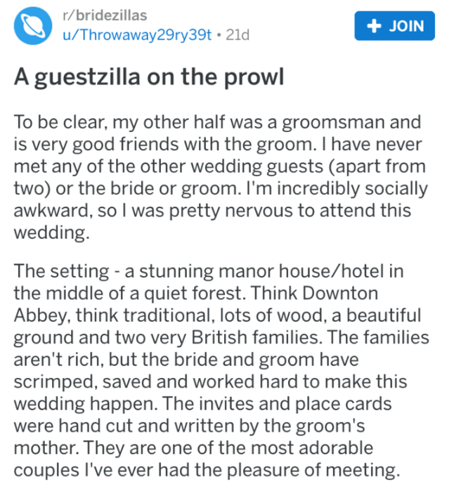 Text - r/bridezillas +JOIN u/Throwaway29ry39t 21d A guestzilla on the prowl To be clear, my other half was a groomsman and is very good friends with the groom. I have never met any of the other wedding guests (apart from two) or the bride or groom. I'm incredibly socially awkward, so I was pretty nervous to attend this wedding. The setting -a stunning manor house/hotel in the middle of a quiet forest. Think Downton Abbey, think traditional, lots of wood, a beautiful ground and two very British f