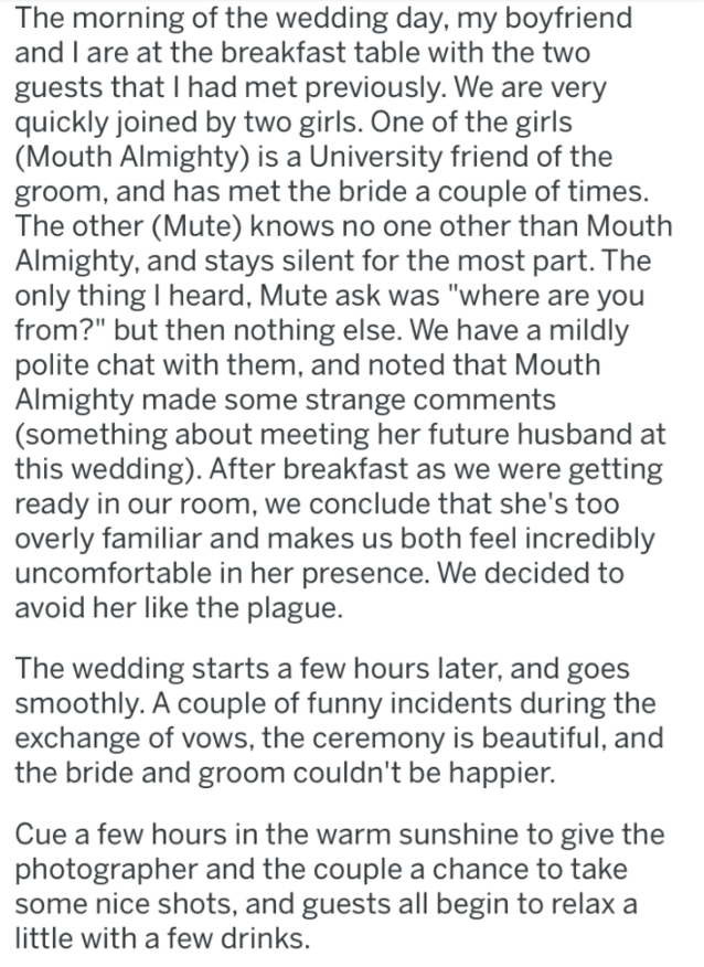 """Text - The morning of the wedding day, my boyfriend and I are at the breakfast table with the two guests that I had met previously. We are very quickly joined by two girls. One of the girls (Mouth Almighty) is a University friend of the groom, and has met the bride a couple of times. The other (Mute) knows no one other than Mouth Almighty, and stays silent for the most part. The only thing I heard, Mute ask was """"where are you from?"""" but then nothing else. We have a mildly polite chat with them,"""