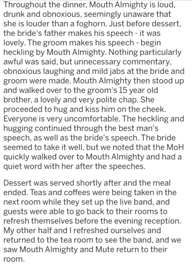 Text - Throughout the dinner, Mouth Almighty is loud, drunk and obnoxious, seemingly unaware that she is louder than a foghorn. Just before dessert the bride's father makes his speech - it was lovely. The groom makes his speech - begin heckling by Mouth Almighty. Nothing particularly awful was said, but unnecessary commentary, obnoxious laughing and mild jabs at the bride and groom were made. Mouth Almighty then stood up and walked over to the groom's 15 year old brother, a lovely and very polit