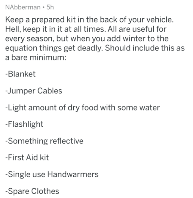 Text - NAbberman 5h Keep a prepared kit in the back of your vehicle. Hell, keep it in it at all times. All are useful for every season, but when you add winter to the equation things get deadly. Should include this as a bare minimum: -Blanket Jumper Cables -Light amount of dry food with some water -Flashlight -Something reflective -First Aid kit -Single use Handwarmers -Spare Clothes