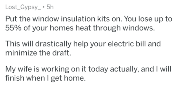 Text - Lost_Gypsy 5h Put the window insulation kits on. You lose up to 55% of your homes heat through windows. This will drastically help your electric bill and minimize the draft. My wife is working on it today actually, and I will finish when I get home.