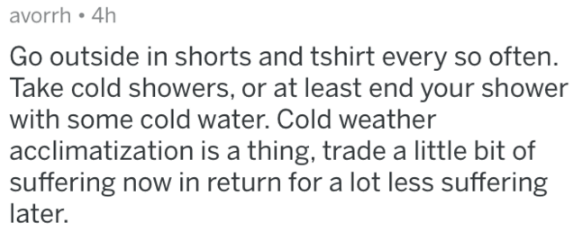 Text - avorrh 4h Go outside in shorts and tshirt every so often. Take cold showers, or at least end your shower with some cold water. Cold weather acclimatization is a thing, trade a little bit of suffering now in return for a lot less suffering later.