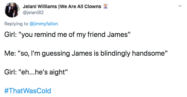 """Text - Jelani Williams IWe Are All Clowns @jelani82 Replying to @jimmyfallon Girl: """"you remind me of my friend James"""" Me: """"so, I'm guessing James is blindingly handsome"""" Girl: """"eh...he's aight"""" #ThatWasCold"""