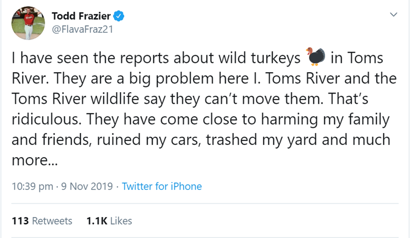 Text - Todd Frazier @FlavaFraz21 I have seen the reports about wild turkeys River. They are a big problem here I. Toms River and the Toms River wildlife say they can't move them. That's ridiculous. They have come close to harming my family and friends, ruined my cars, trashed my yard and much in Toms more... 10:39 pm 9 Nov 2019 Twitter for iPhone 113 Retweets 1.1K Likes