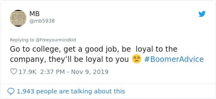 Text - MB @mb5938 Replying to @Freeyourmindkid Go to college, get a good job, be loyal to the company, they'll be loyal to you #BoomerAdvice 17.9K 2:37 PM Nov 9, 2019 1,943 people are talking about this