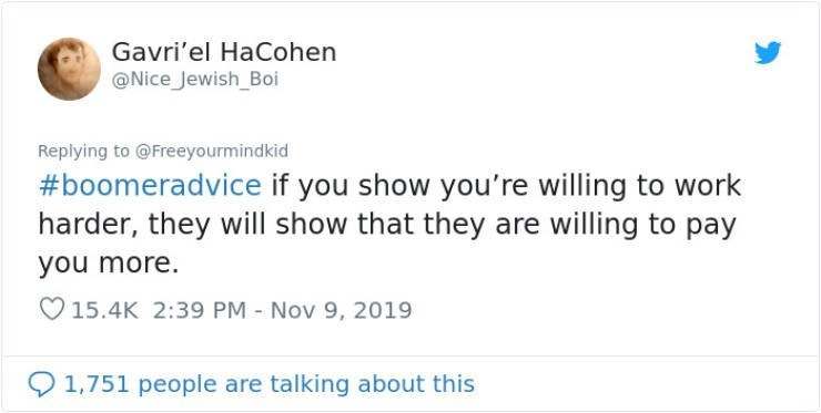 Text - Gavri'el HaCohen @Nice Jewish_Boi Replying to@Freeyourmindkid #boomeradvice if you show you're willing to work harder, they will show that they are willing to pay you more. 15.4K 2:39 PM Nov 9, 2019 1,751 people are talking about this
