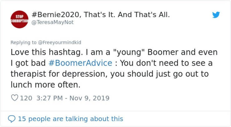 "Text - #Bernie2020, That's It. And That's All STOP cORBUPTION@Teresa MayNot Replying to @Freeyourmindkid Love this hashtag. I am a ""young"" Boomer and even I got bad #BoomerAdvice You don't need to see a therapist for depression, you should just go out to lunch more often 120 3:27 PM - Nov 9, 2019 15 people are talking about this"