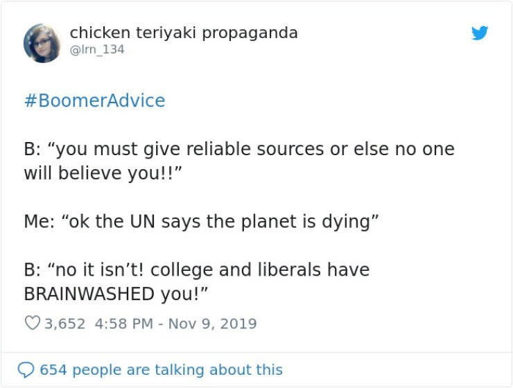 "Text - chicken teriyaki propaganda @Irn_134 #BoomerAdvice B: ""you must give reliable sources or else no one will believe you!!"" Me: ""ok the UN says the planet is dying"" B: ""no it isn't! college and liberals have BRAINWASHED you!"" 3,652 4:58 PM Nov 9, 2019 654 people are talking about this"
