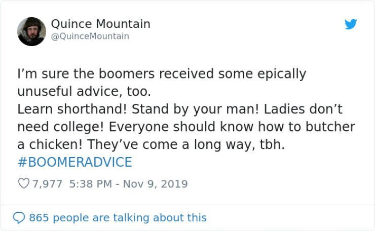 Text - Quince Mountain @QuinceMountain I'm sure the boomers received some epically unuseful advice, too. Learn shorthand! Stand by your man! Ladies don't need college! Everyone should know how to butcher a chicken! They've come a long way, tbh. #BOOMERADVICE 7,977 5:38 PM - Nov 9, 2019 865 people are talking about this