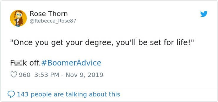 "Text - Rose Thorn @Rebecca_Rose87 ""Once you get your degree, youll be set for life!"" Fuck off.#BoomerAdvice 960 3:53 PM - Nov 9, 2019 143 people are talking about this"