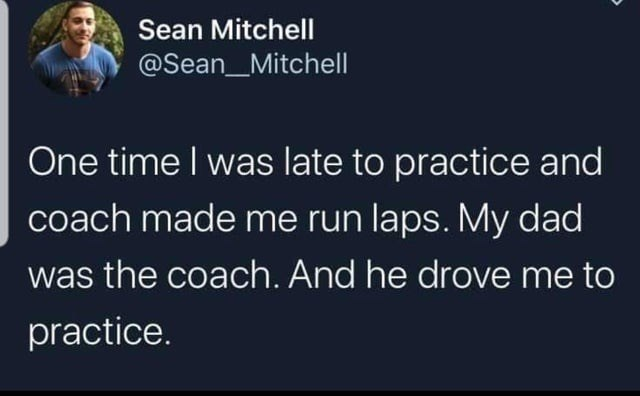 Text - Sean Mitchell @Sean_Mitchell One time I was late to practice and coach made me run laps. My dad was the coach. And he drove me to practice.