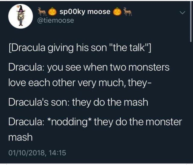 "Text - sp00ky moose @tiemoose [Dracula giving his son ""the talk"" Dracula: you see when two monsters love each other very much, they- Dracula's son: they do the mash Dracula: *nodding* they do the monster mash 01/10/2018, 14:15"