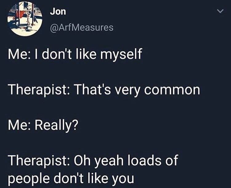 Text - Jon @ArfMeasures Me: I don't like myself Therapist: That's very common Me: Really? Therapist: Oh yeah loads of people don't like you