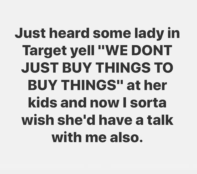 "Text - Just heard some lady in Target yell ""WE DONT JUST BUY THINGS TO BUY THINGS"" at her kids and now I sorta wish she'd have a talk with me also."