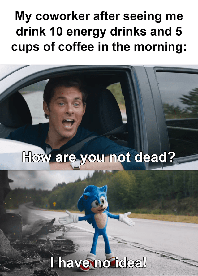 Vehicle door - My coworker after seeing me drink 10 energy drinks and 5 cups of coffee in the morning: How are you not dead? Thave no idea!