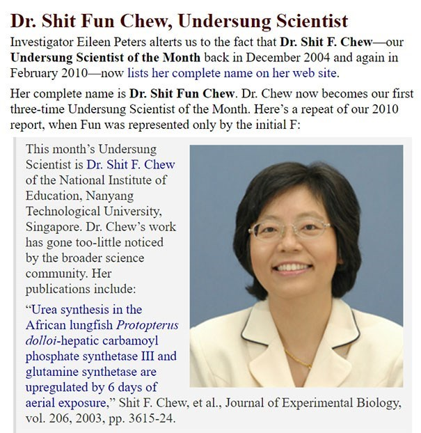 Text - Dr. Shit Fun Chew, Undersung Scientist Investigator Eileen Peters alterts us to the fact that Dr. Shit F. Chew our Undersung Scientist of the Month back in December 2004 and again in February 2010 now lists her complete name on her web site. Her complete name is Dr. Shit Fun Chew. Dr. Chew now becomes our first three-time Undersung Scientist of the Month. Here's a repeat of our 2010 report, when Fun was represented only by the initial F: This month's Undersung Scientist is Dr. Shit F. Che
