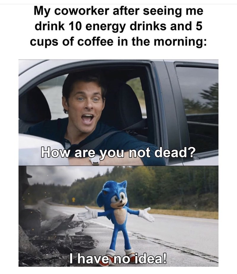 Vehicle door - My coworker after seeing me drink 10 energy drinks and 5 cups of coffee in the morning: How are you not dead? T have no idea!