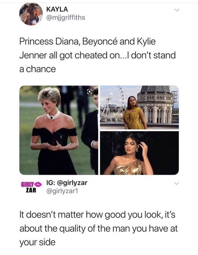 Text - KAYLA @migriffiths Princess Diana, Beyoncé and Kylie Jenner all got cheated on...I don't stand a chance GIRLY IG:@girlyzar ZAR @girlyzar1 It doesn't matter how good you look, it's about the quality of the man you have at your side