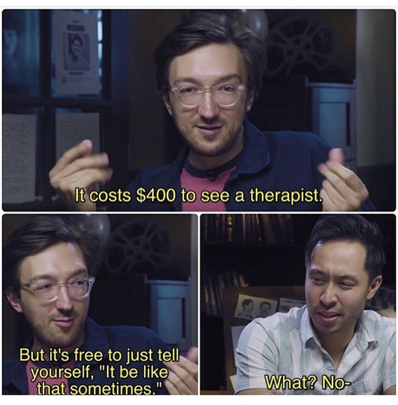 """Face - It costs $400 to see a therapist. But it's free to just tell yourself, """"It be like that sometimes."""" What? No-"""