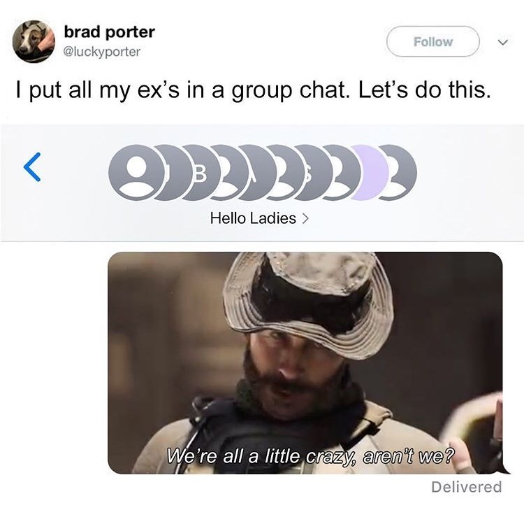 Text - brad porter Follow @luckyporter put all my ex's in a group chat. Let's do this. Hello Ladies We're all a little crazy aren't we? Delivered
