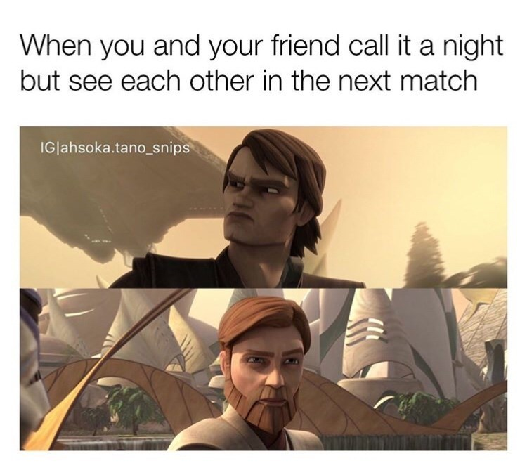 Text - When you and your friend call it a night but see each other in the next match IGlahsoka.tano_snips