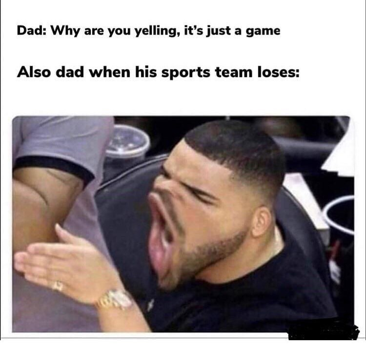 Hair - Dad: Why are you yelling, it's justa game Also dad when his sports team loses: