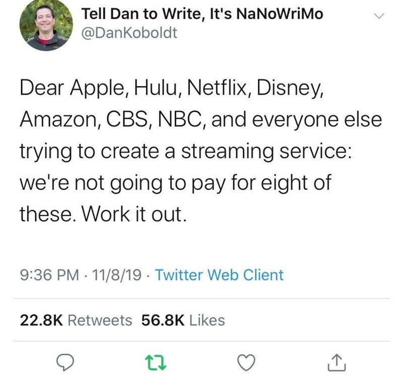 Text - Tell Dan to Write, It's NaNoWriMo @DanKoboldt Dear Apple, Hulu, Netflix, Disney Amazon, CBS, NBC, and everyone else trying to create a streaming service: we're not going to pay for eight of these. Work it out. 9:36 PM 11/8/19 Twitter Web Client 22.8K Retweets 56.8K Likes