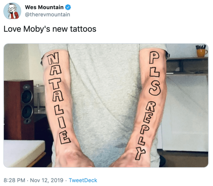 Tattoo - Wes Mountain @therevmountain Love Moby's new tattoos 8:28 PM Nov 12, 2019 Tweet Deck PLSCBEPs NATALOS