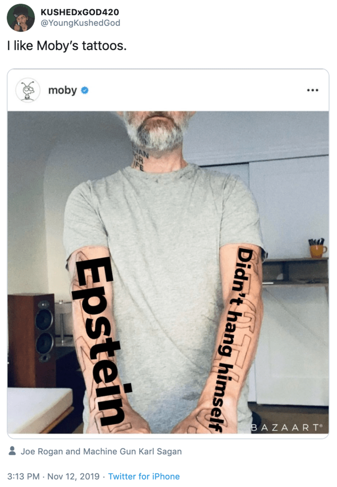 Font - KUSHEDXGOD420 @YoungKushedGod I like Moby's tattoos. moby BAZAART Joe Rogan and Machine Gun Karl Sagan 3:13 PM Nov 12, 2019 Twitter for iPhone Didn't hang himself Epstein