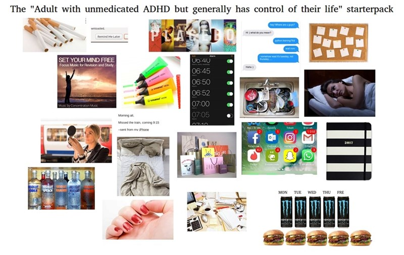 "Graphic design - The ""Adult with unmedicated ADHD but generally has control of their life"" starterpack ey Where are u guysh wnloaded H3what do you mean? Remind Me Later python ainingxd aomhow ead ts buday, not Edit Alam SET YOUR MIND FREE thusday U6:40 Aa y Focus Music for Revision and Study Haha 3 06:45 06:50 ws s Aar 06:52 mend 07:00 Music by Concentration Musk 07:05 Moming all, A Missed the train, coming 9:15 7.10 Bloccet 1918 Rgs i Stim Spouty 1 Tokon -sent from my IPhone f 2017 Faceboak 62"