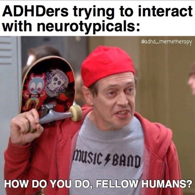 Internet meme - ADHDers trying to interact with neurotypicals: Gadhd memetherapy HOW DO YOU DO, FELLOW HUMANS?