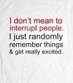 Text - I don't mean to interrupt people. I just randomly remember things & get really excited.