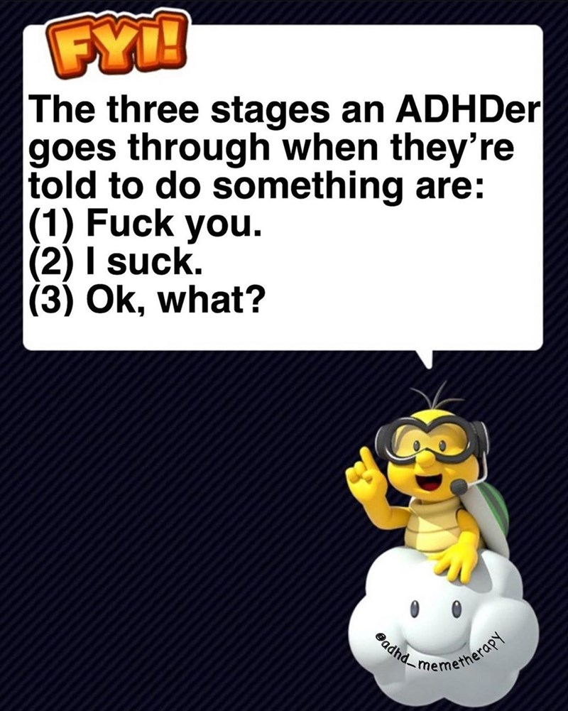 Text - FY! The three stages an ADHDer goes through when they're told to do something are: (1) Fuck you. (2) I suck. (3) Ok, what? Badhd- memetherapy