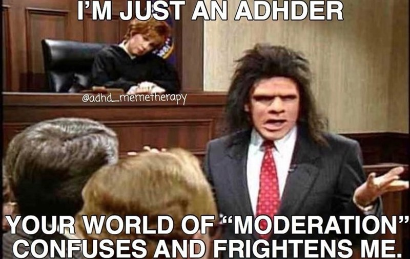 "People - I'M JUST AN ADHDER @adhd memetherapy YOUR WORLD OF MODERATION"" CONFUSES AND FRIGHTENS ME."