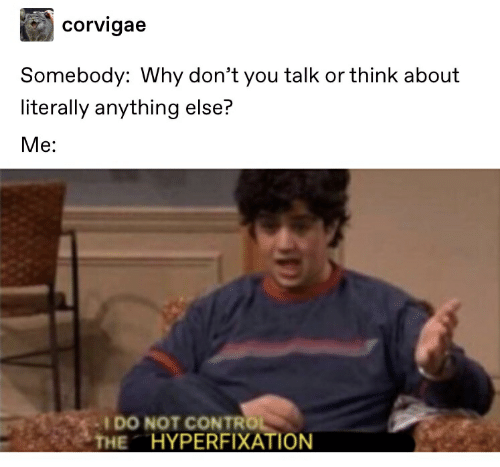 Text - corvigae Somebody: Why don't you talk or think about literally anything else? Me: IDO NOT CONTROL HYPERFIXATION THE